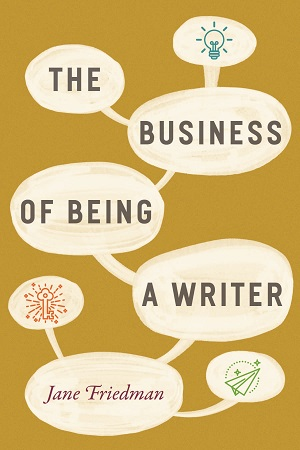 The Business of Being a Writer, by Jane Friedman