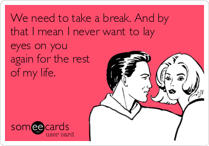 we-need-to-take-a-break-and-by-that-i-mean-i-never-want-to-lay-eyes-on-you-again-for-the-rest-of-my-life-ba962-1